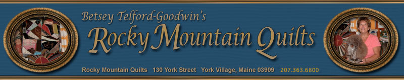 Betsey Telford-Goodwin's Rocky Mountain Quilts 130 York Street York Village, Maine 03909 207-363-6800